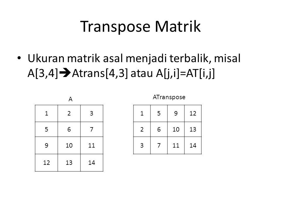 Transpose Matrik Ukuran matrik asal menjadi terbalik, misal A[3,4]Atrans[4,3] atau A[j,i]=AT[i,j] ATranspose.